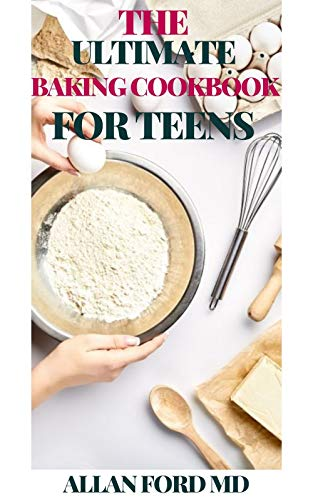 THE ULTIMATE BAKING COOKBOOK FOR TEENS : Sweet and Savory Treats for Teens from Simple Cookies to Creative Cakes!