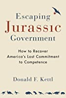Escaping Jurassic Government: How to Recover America's Lost Commitment to Competence