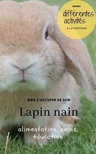 Bien s'occuper de son Lapin nain: alimentation, accessoires, soins, éducation (French Edition)