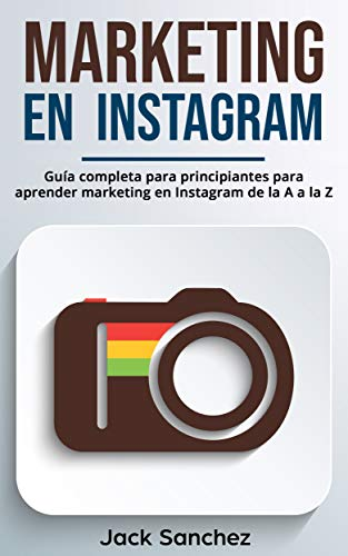 Marketing en Instagram (Libro En Español/ Instagram Marketing Spanish Book Version): Guía completa para principiantes para aprender marketing en Instagram de la A a la Z