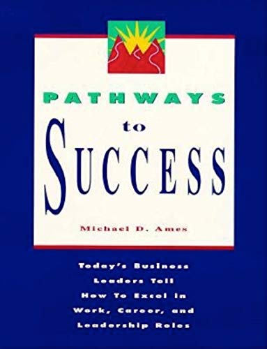 Pathways to Success: Today's Business Leaders Tell How to Excel in Work, Career, and Leadership Roles