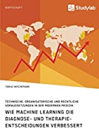 Wie Machine Learning die Diagnose- und Therapieentscheidungen verbessert. Technische, organisatorische und rechtliche Voraussetzungen in der modernen Medizin
