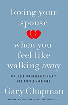 Loving Your Spouse When You Feel Like Walking Away: Real Help for Desperate Hearts in Difficult Marriages by [Gary Chapman]