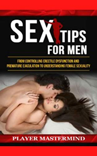 Sex Tips for Men: From Controlling Erectile Dysfunction and Premature Ejaculation to (English Edition)