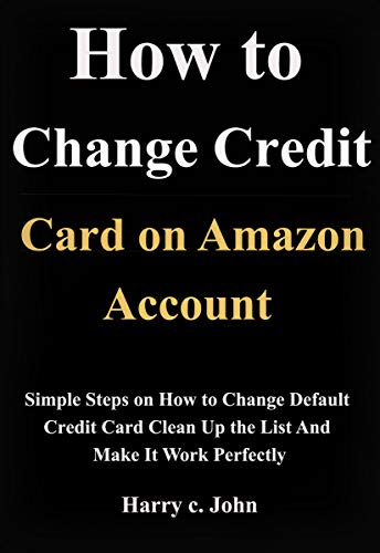 How to change default credit card on Amazon account: Simple steps on how to change default credit card, clean up the list and make it work perfectly (English Edition)