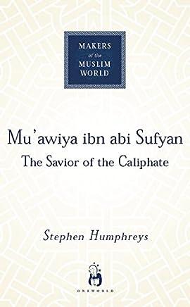 Mu'awiya Ibn Abi Sufyan: The Saviour of the Caliphate