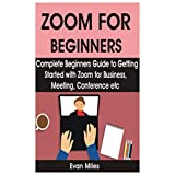 ZOOM FOR BEGINNERS: Complete Beginners Guide to Getting Started with Zoom for Business, Meeting, Conference etc