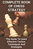 Complete Book Of Chess Strategy: The Guide To Learn Effective Tactics, Techniques And Strategies: Everything About Chess - Quade, Danielle
