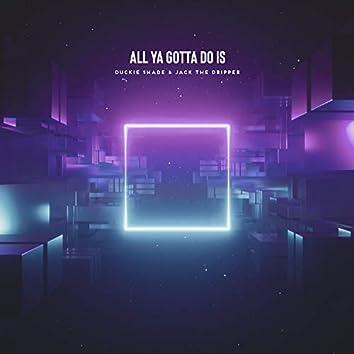 All Ya Gotta Do Is - (feat. Jack The Dripper)