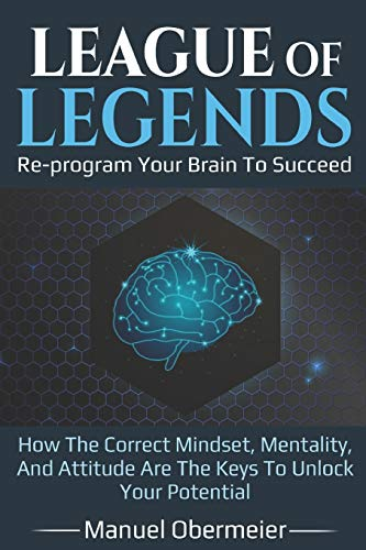 League Of Legends - Re-program Your Brain To Succeed: How The Correct Mindset, Mentality, And Attitude Are The Keys To Unlock Your Potential: 1 (League of Legends Guide)