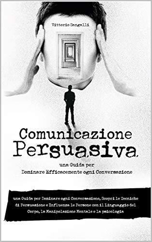 Comunicazione Persuasiva: una Guida per Dominare ogni Conversazione, Scopri le Tecniche di Persuasione e Influenza le Persone con il Linguaggio del Corpo, la Manipolazione Mentale e la psicologia