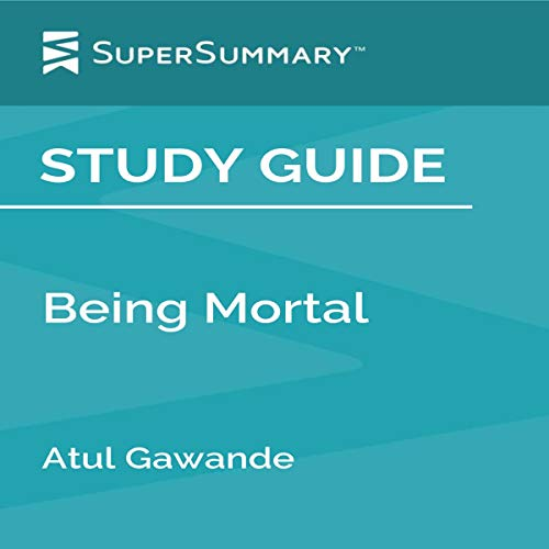 Study Guide: Being Mortal: Illness, Medicine and What Matters in the End by Atul Gawande (SuperSummary)
