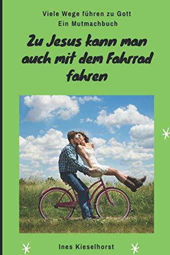 Zu Jesus kann man auch mit dem Fahrrad fahren: Viele Wege führen zu Gott- Ein Mutmachbuch