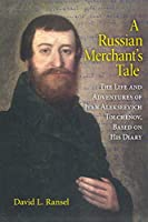 A Russian Merchant's Tale: The Life and Adventures of Ivan Alekseevich Tolchënov, Based on His Diary (Indiana-Michigan Series in Russian and East European Studies)