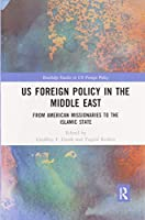 US Foreign Policy in the Middle East: From American Missionaries to the Islamic State (Routledge Studies in US Foreign Policy)