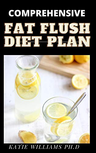 COMPREHENSIVE FAT FLUSH DIET PLAN : Delicious Recipes Best Foods, Seasonings, to Flush the Fat From Every Body