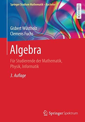 Algebra: Für Studierende der Mathematik, Physik, Informatik (Springer Studium Mathematik - Bachelor)