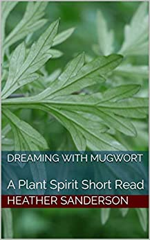 Dreaming with Mugwort: A Plant Spirit Short Read by [Heather Sanderson]