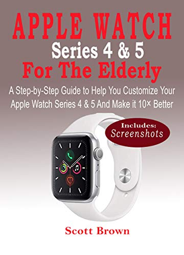 APPLE WATCH Series 4 & 5 For the Elderly: A Step-by-Step Guide to Help You Customize Your Apple Watch Series 4 & 5 and Make it 10× Better