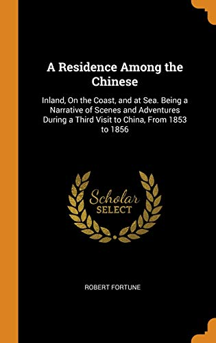 A Residence Among the Chinese: Inland, on the Coast, and at Sea. Being a Narrative of Scenes and Adventures During a Third Visit to China, from 1853 to 1856