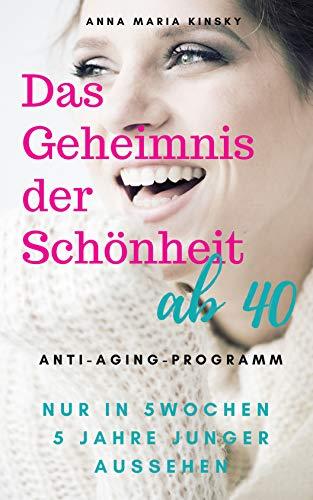 DAS GEHEIMNIS DER SCHÖNHEIT AB 40: Das Anti-Aging Programm IN NUR 5 WOCHEN 5 JAHRE JUNGER AUSSEHEN