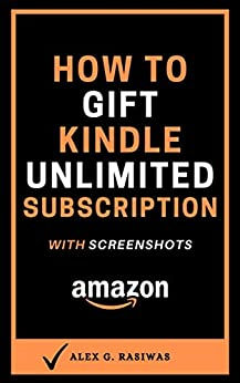 How to Gift Kindle Unlimited Subscription: The step by step guide with screenshots that will show you how to give anyone a Kindle Unlimited gift in 30 seconds. (Kindle Mastery Book 8) by [Alex G. Rasiwas]