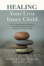Healing Your Lost Inner Child: How to Stop Impulsive Reactions, Set Healthy Boundaries and Embrace an Authentic Life