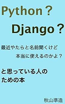[秋山準造]のPython?Django?最近やたらと名前聞くけど本当に使えるのかよ?と思っている人のための本