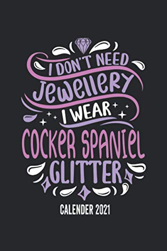 I Dont' Need Jewellery I Wear Cocker Spaniel Glitter Calender 2021: Funny Cool Cocker Spaniel Pocket Calender 2021 | Monthly & Weekly & Yearly Planner ... Mothers, New Pet Owners, Enthusiasts, Fans An