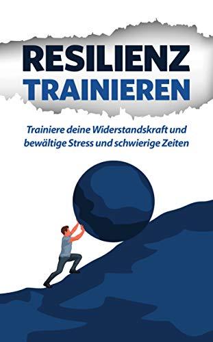 Resilienz trainieren: Trainiere deine Widerstandskraft und bewältige Stress und schwierige Zeiten