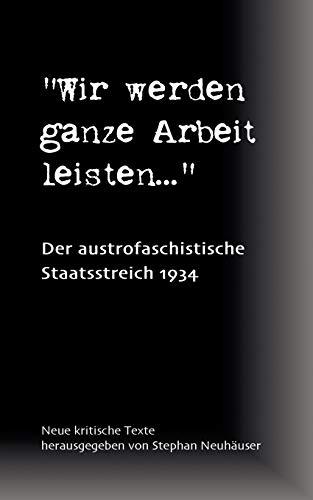 Wir werden ganze Arbeit leisten... - Der austrofaschistische Staatsstreich 1934: Neue kritische Texte