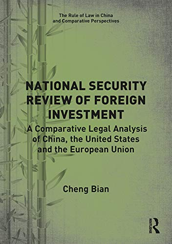 National Security Review of Foreign Investment: A Comparative Legal Analysis of China, the United States and the European Union (The Rule of Law in China and Comparative Perspectives)
