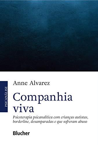 Companhia Viva: Psicoterapia Psicanalítica com Crianças Autistas, Borderline, Desamparadas e que Sofreram Abuso