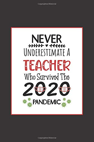Never Underestimate A Teacher Who Survived The 2020 Pandemic: A 120-Page Lined Journal/Notebook Honoring Teachers (6'x9')