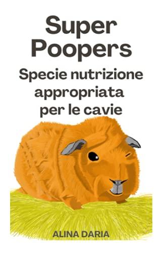Super Poopers - Specie nutrizione appropriata per le cavie: Una guida per un adeguato cibo per porcellini d'India e per ridurre i costi
