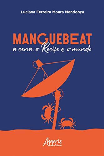Manguebeat: A Cena, o Recife e o Mundo (Portuguese Edition)