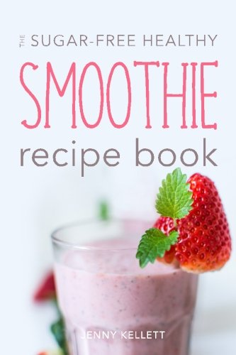 The Sugar-Free Healthy Smoothie Recipe Book: Sip Yourself Slim: Smoothies for Weight Loss (Volume 1)