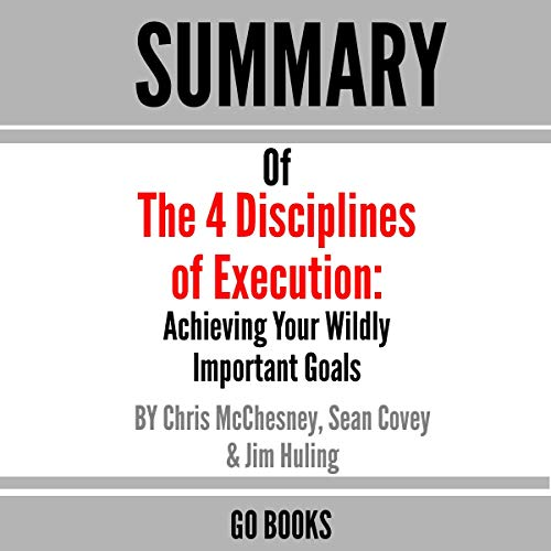 Summary of the 4 Disciplines of Execution: Achieving Your Wildly Important Goals by: Sean Covey, Jim Huling and Chris McC...