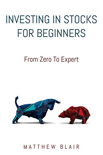 Investing In Stocks For Beginners: From Zero To Expert, Basics, How The Stock Market Works, Different Investment Strategies, When To Buy And Sell, How To Start Investing Right After Reading This Book