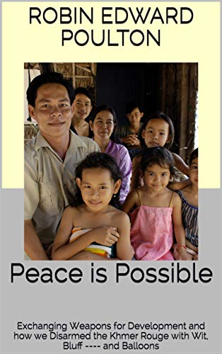 Peace is Possible: Exchanging Weapons for Development and how we Disarmed the Khmer Rouge with Wit, Bluff ---- and Balloons (English Edition)