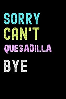 Sorry Can't QUESADILLA Bye - Funny QUESADILLA Notebook And a Great Sarcastic Notebooks: Lined Notebook / Journal Gift, 120...
