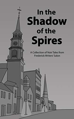In the Shadow of the Spires: A Collection of Noir Tales from the Frederick Writers Salon by [D. M. Domosea, Tisdale Flannery, Dale Grove, Michael Harris, Amanda Linehan, JJ Mikel, Anna O'Keefe, A. Raymond, Leslie Skyrms, Suz Thackston]