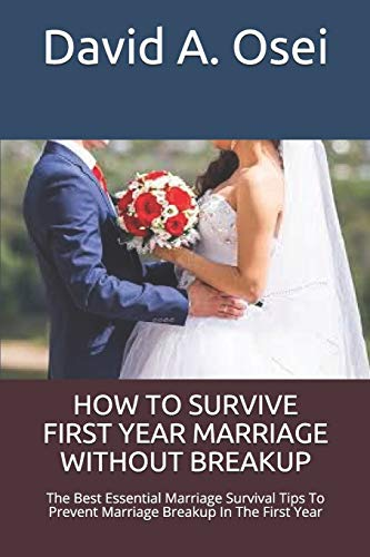 HOW TO SURVIVE FIRST YEAR MARRIAGE WITHOUT BREAKUP: The Best Essential Marriage Survival Tips To Prevent Marriage Breakup In The First Year