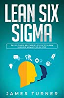 Lean Six Sigma: The Ultimate Beginner's Guide to Learn Lean Six Sigma Step by Step