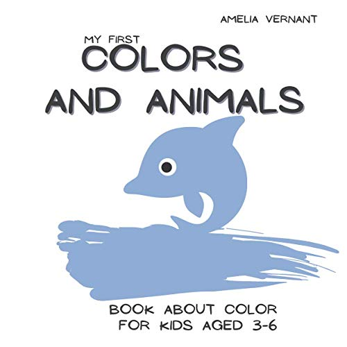 My First Colors and Animals - Book About Color For Kids 3-6: Teach Your Children The Names of Colors, Minimalistic and Very Simple Pictures, Big Letters, Perfect Gift, Souvenir for Birthday