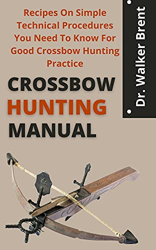 Crossbow Hunting Manual : Recipes On Simple Technical Procedures You Need To Know For Good Crossbow Hunting Practice (English Edition)
