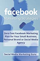 Facebook Marketing Strategies: Zero Cost Facebook Marketing Plan for your Small Business, Personal Brand or Social Media Agency