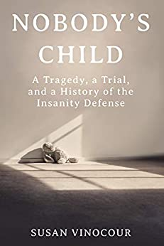 Nobody's Child: A Tragedy, a Trial, and a History of the Insanity Defense by [Susan Vinocour]