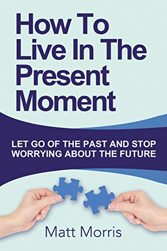 How To Live In The Present Moment: : Let Go Of The Past And Stop Worrying About Th (Life Coaching, Mindfulness For Beginners, How To Stop Worrying And ... How To Improve Your Social Skills) (Volume 1)