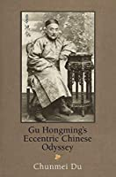 Gu Hongming's Eccentric Chinese Odyssey (Encounters with Asia)